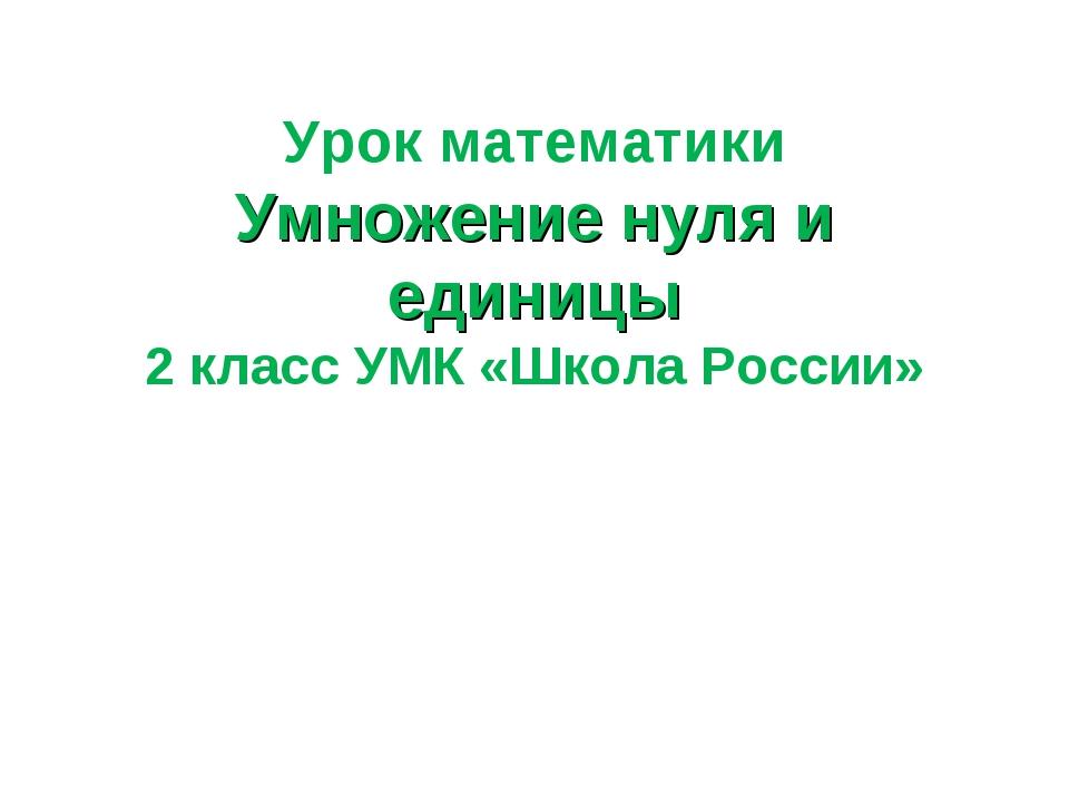 Урок математики Умножение нуля и единицы 2 класс УМК «Школа России»
