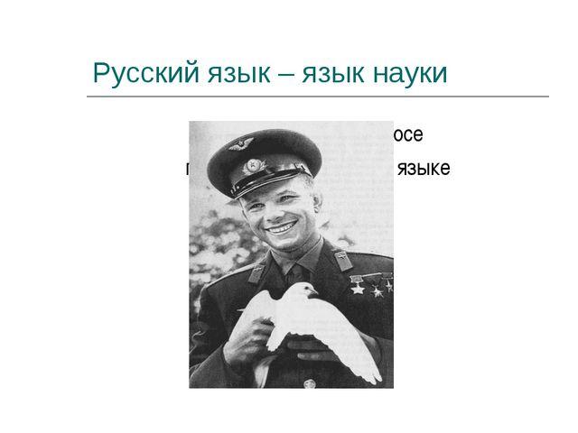 Русский язык – язык науки Первое слово в космосе прозвучало на русском языке