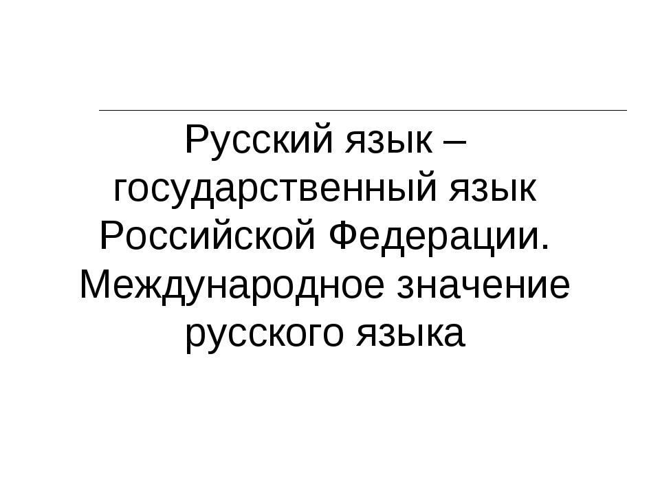 Русский язык – государственный язык Российской Федерации. Международное значе...