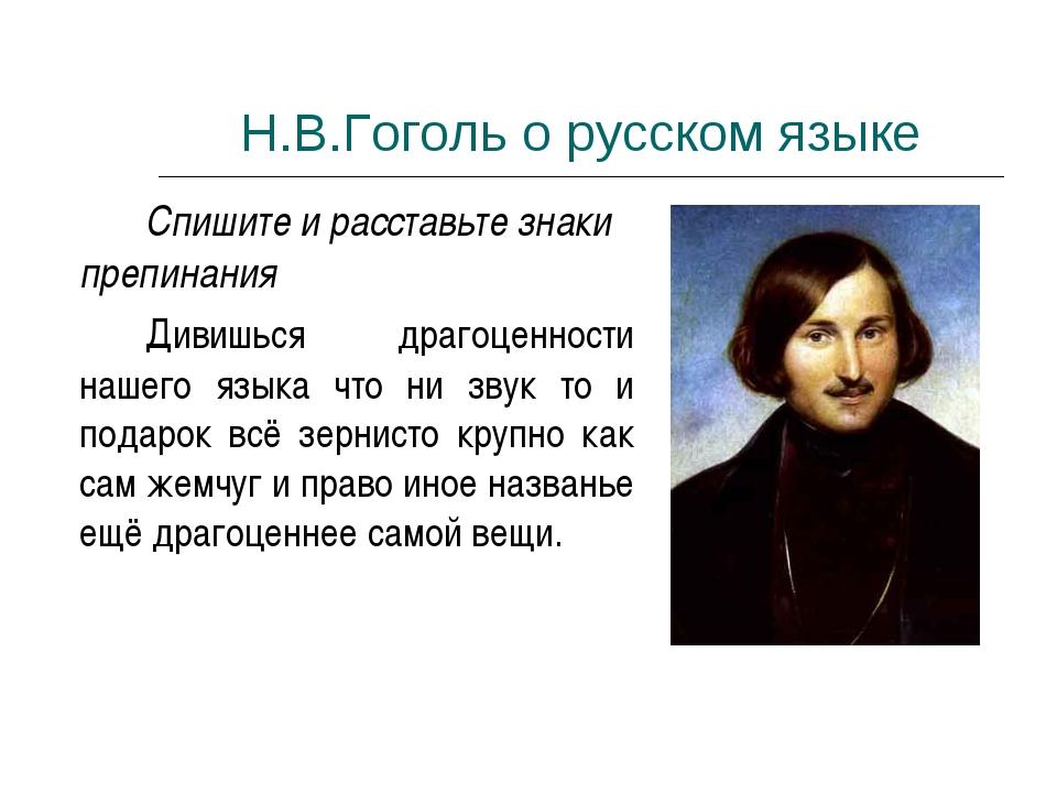 Н.В.Гоголь о русском языке Спишите и расставьте знаки препинания Дивишься...