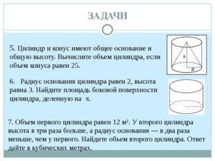 ЗАДАЧИ 5. Цилиндр и конус имеют общее основание и общую высоту. Вычислите об