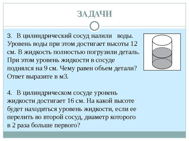 ЗАДАЧИ 3. В цилиндрический сосуд налили воды. Уровень воды при этом достига...