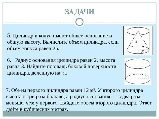 ЗАДАЧИ 5. Цилиндр и конус имеют общее основание и общую высоту. Вычислите об...