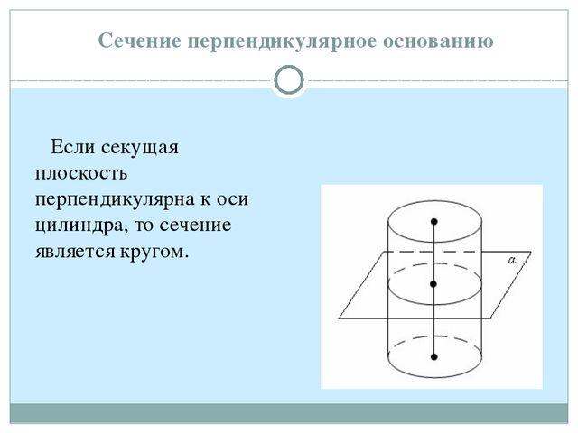 Если секущая плоскость перпендикулярна к оси цилиндра, то сечение является к...