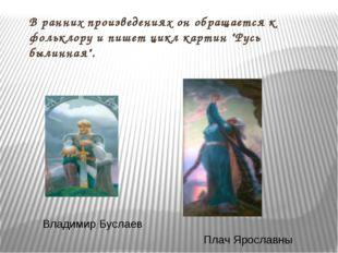 """В ранних произведениях он обращается к фольклору и пишет цикл картин """"Русь бы"""