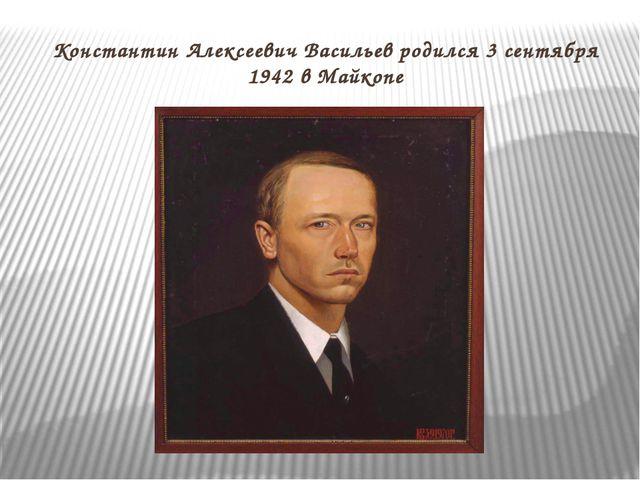 Константин Алексеевич Васильев родился 3 сентября 1942 в Майкопе