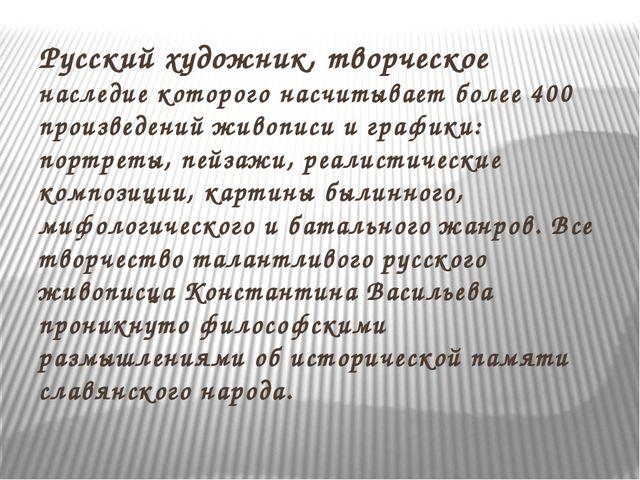 Русский художник, творческое наследие которого насчитывает более 400 произвед...