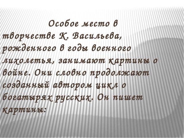 Особое место в творчестве К. Васильева, рожденного в годы военного лихолетья...