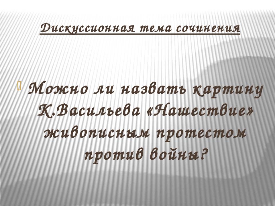 Дискуссионная тема сочинения Можно ли назвать картину К.Васильева «Нашествие»...