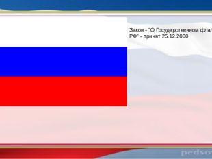 "Закон - ""О Государственном флаге РФ"" - принят 25.12.2000"