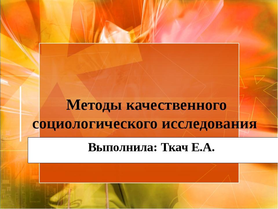 Методы качественного социологического исследования Выполнила: Ткач Е.А.