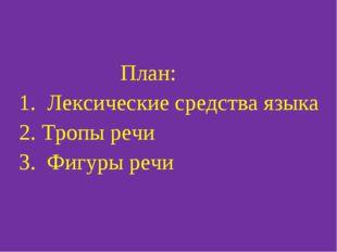 План: 1. Лексические средства языка 2. Тропы речи 3. Фигуры речи