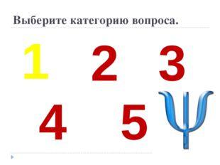 Выберите категорию вопроса. 1 2 3 4 5