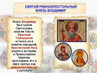 Князь Владимир был сыном Святослава, внуком Ольги. Красным Солнышком остался