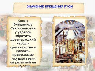 Князю Владимиру Святославовичу удалось обратить древнерусский народ и христиа