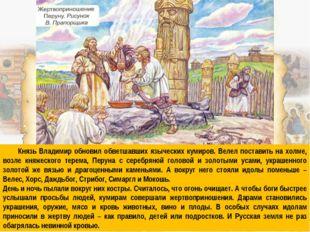 Князь Владимир обновил обветшавших языческих кумиров. Велел поставить на хол