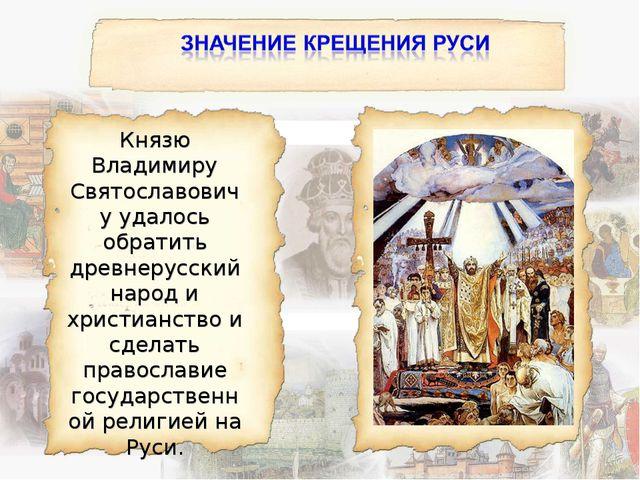 Князю Владимиру Святославовичу удалось обратить древнерусский народ и христиа...