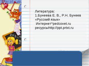 Литература: 1.Бунеева Е. В., Р.Н. Бунеев «Русский язык» Интернет^pedcovet.ru