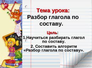 Тема урока: Разбор глагола по составу. Цель: 1.Научиться разбирать глагол по