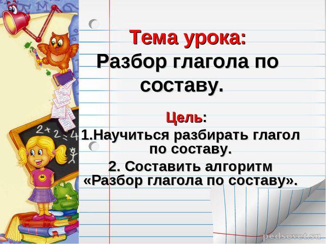 Тема урока: Разбор глагола по составу. Цель: 1.Научиться разбирать глагол по...
