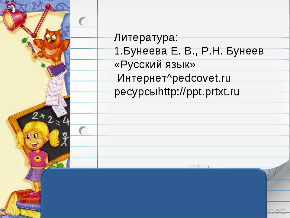 Литература: 1.Бунеева Е. В., Р.Н. Бунеев «Русский язык» Интернет^pedcovet.ru...