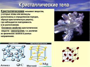 Кристаллические тела Кристаллическими называют вещества, у которых атомы или