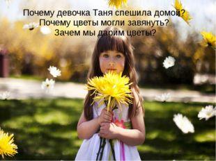 Почему девочка Таня спешила домой? Почему цветы могли завянуть? Зачем мы дари