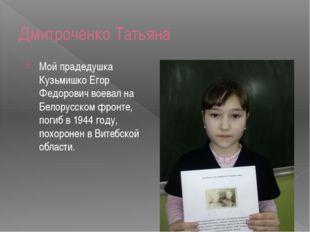 Дмитроченко Татьяна Мой прадедушка Кузьмишко Егор Федорович воевал на Белорус