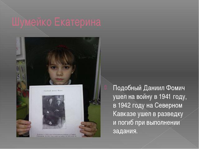 Шумейко Екатерина Подобный Даниил Фомич ушел на войну в 1941 году, в 1942 год...