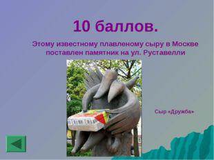 10 баллов. Этому известному плавленому сыру в Москве поставлен памятник на у