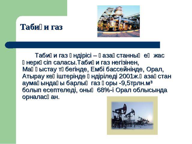 Табиғи газ өндірісі – қазақстанның ең жас өнеркәсіп саласы.Табиғи газ негізі...