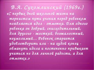 В.А. Сухомлинский (1969г.) «С первых дней школьной жизни на тернистом пути уч