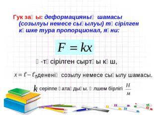 Гук заңы: деформацияның шамасы (созылуы немесе сығылуы) түсірілген күшке тура
