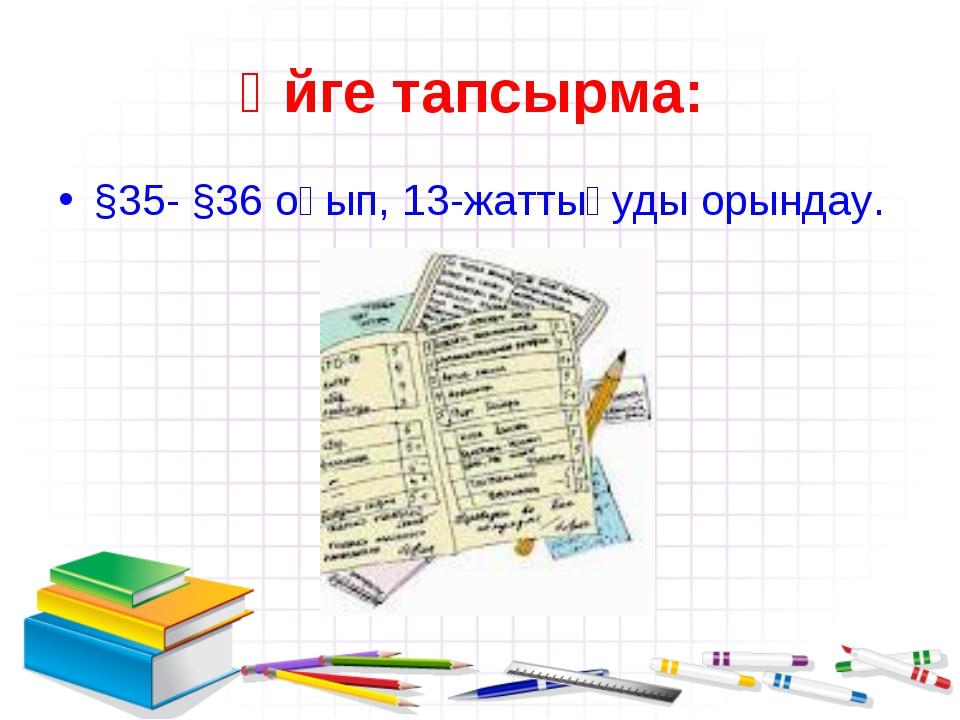 Үйге тапсырма: §35- §36 оқып, 13-жаттығуды орындау.