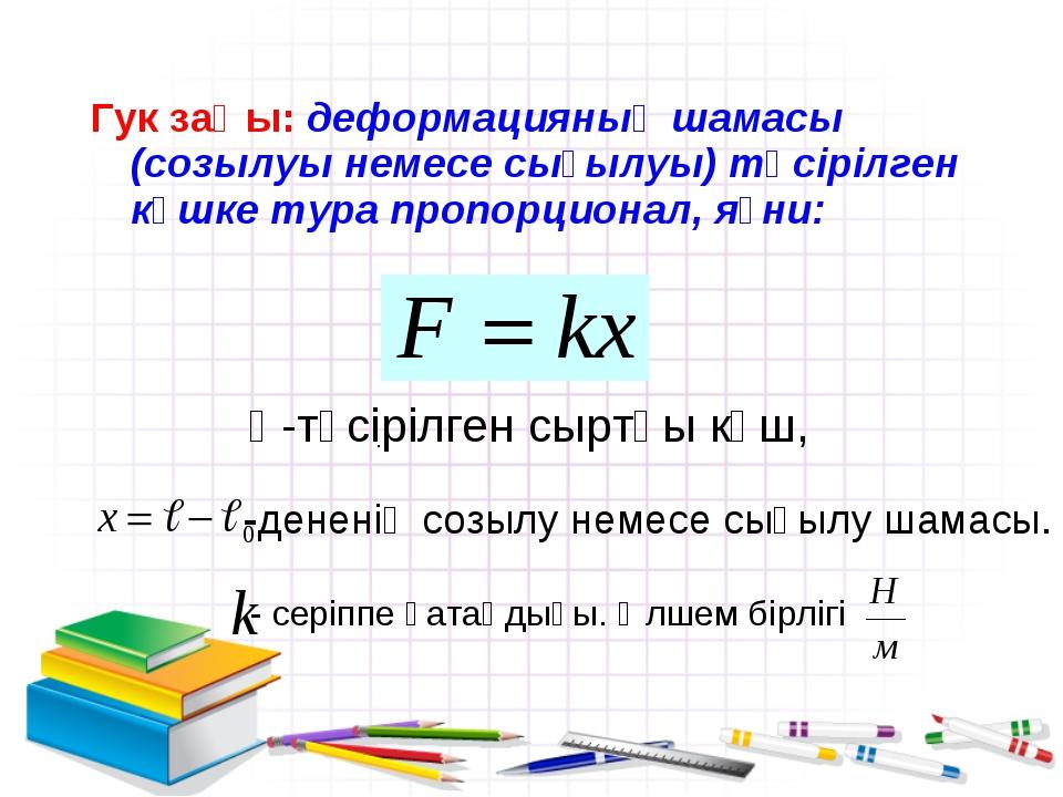 Гук заңы: деформацияның шамасы (созылуы немесе сығылуы) түсірілген күшке тура...