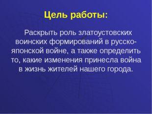 Цель работы: Раскрыть роль златоустовских воинских формирований в русско-япон