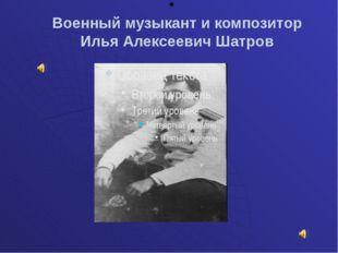 Военный музыкант и композитор Илья Алексеевич Шатров