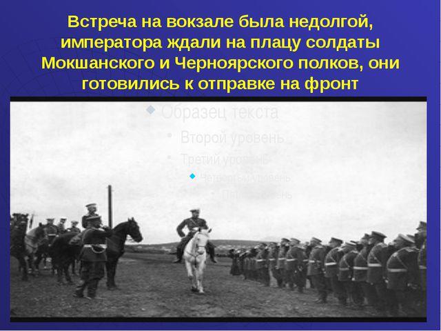 Встреча на вокзале была недолгой, императора ждали на плацу солдаты Мокшанск...