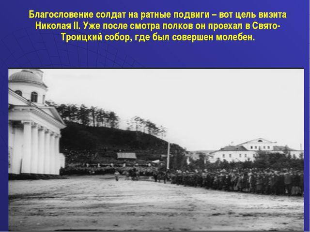 Благословение солдат на ратные подвиги – вот цель визита Николая II. Уже пос...