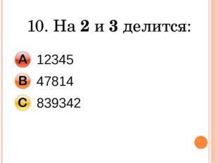 10. На 2 и 3 делится: 12345 47814 839342