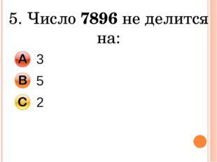 5. Число 7896 не делится на: 3 5 2