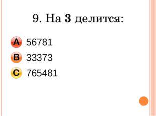 9. На 3 делится: 56781 33373 765481