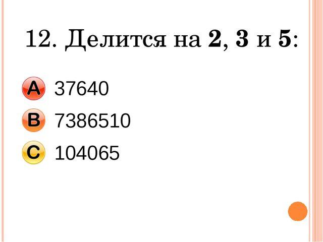 12. Делится на 2, 3 и 5: 37640 7386510 104065