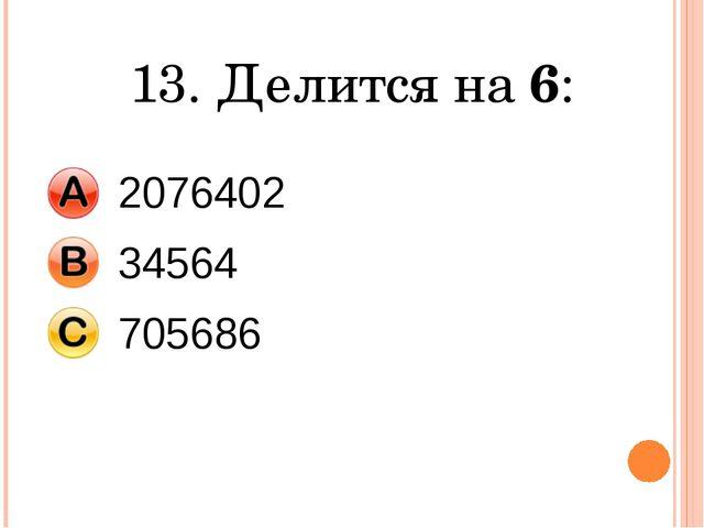 13. Делится на 6: 2076402 34564 705686