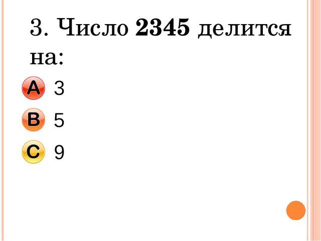 3. Число 2345 делится на: 3 5 9
