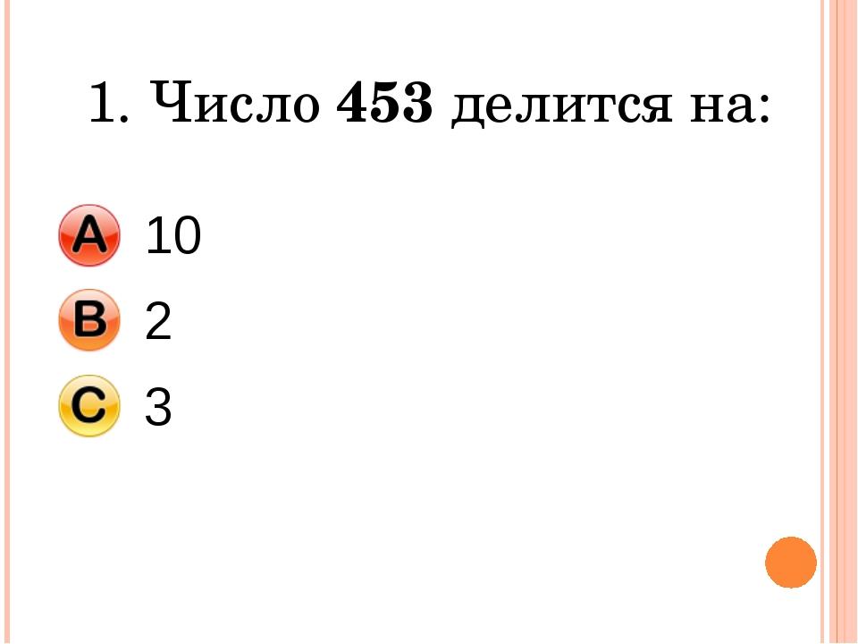 1. Число 453 делится на: 10 2 3
