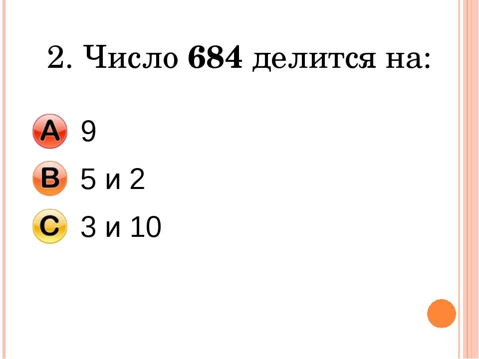 2. Число 684 делится на: 9 5 и 2 3 и 10