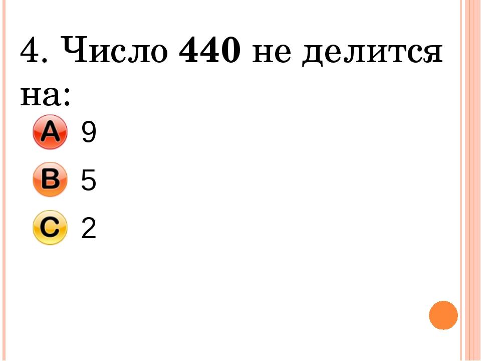 4. Число 440 не делится на: 9 5 2
