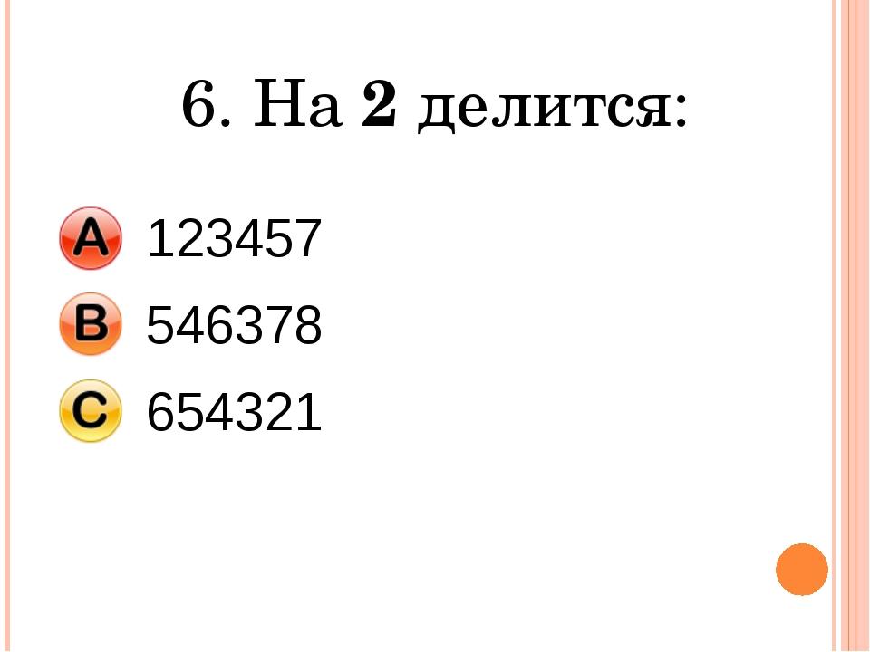 6. На 2 делится: 123457 546378 654321