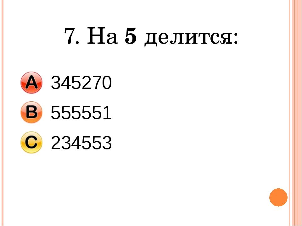 7. На 5 делится: 345270 555551 234553